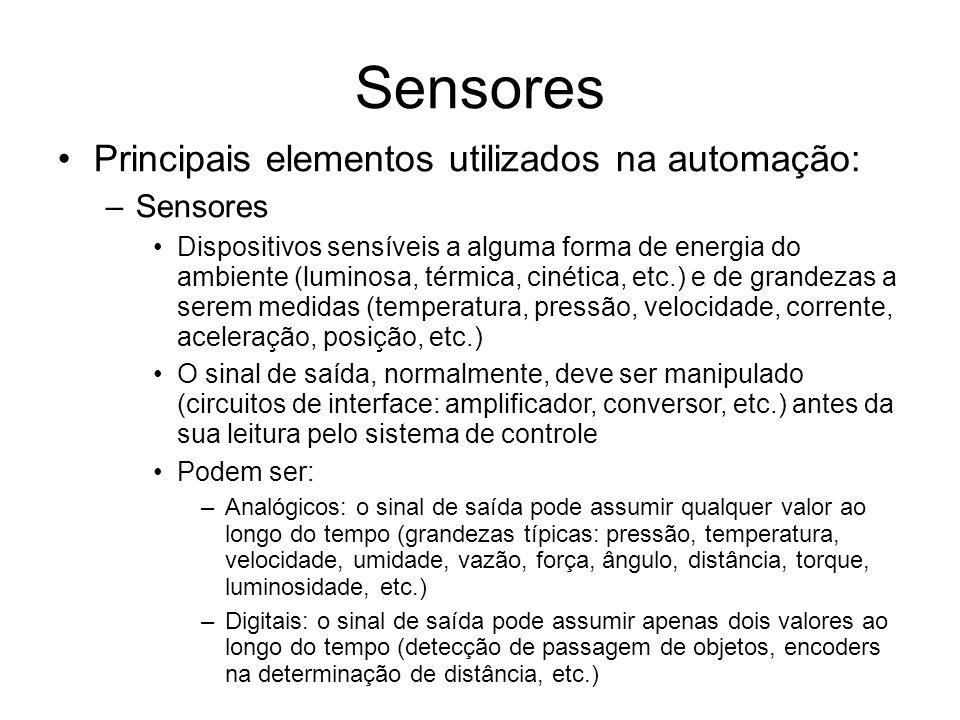 Sensores Principais elementos utilizados na automação: –Sensores Dispositivos sensíveis a alguma forma de energia do ambiente (luminosa, térmica, cinética, etc.) e de grandezas a serem medidas (temperatura, pressão, velocidade, corrente, aceleração, posição, etc.) O sinal de saída, normalmente, deve ser manipulado (circuitos de interface: amplificador, conversor, etc.) antes da sua leitura pelo sistema de controle Podem ser: –Analógicos: o sinal de saída pode assumir qualquer valor ao longo do tempo (grandezas típicas: pressão, temperatura, velocidade, umidade, vazão, força, ângulo, distância, torque, luminosidade, etc.) –Digitais: o sinal de saída pode assumir apenas dois valores ao longo do tempo (detecção de passagem de objetos, encoders na determinação de distância, etc.)