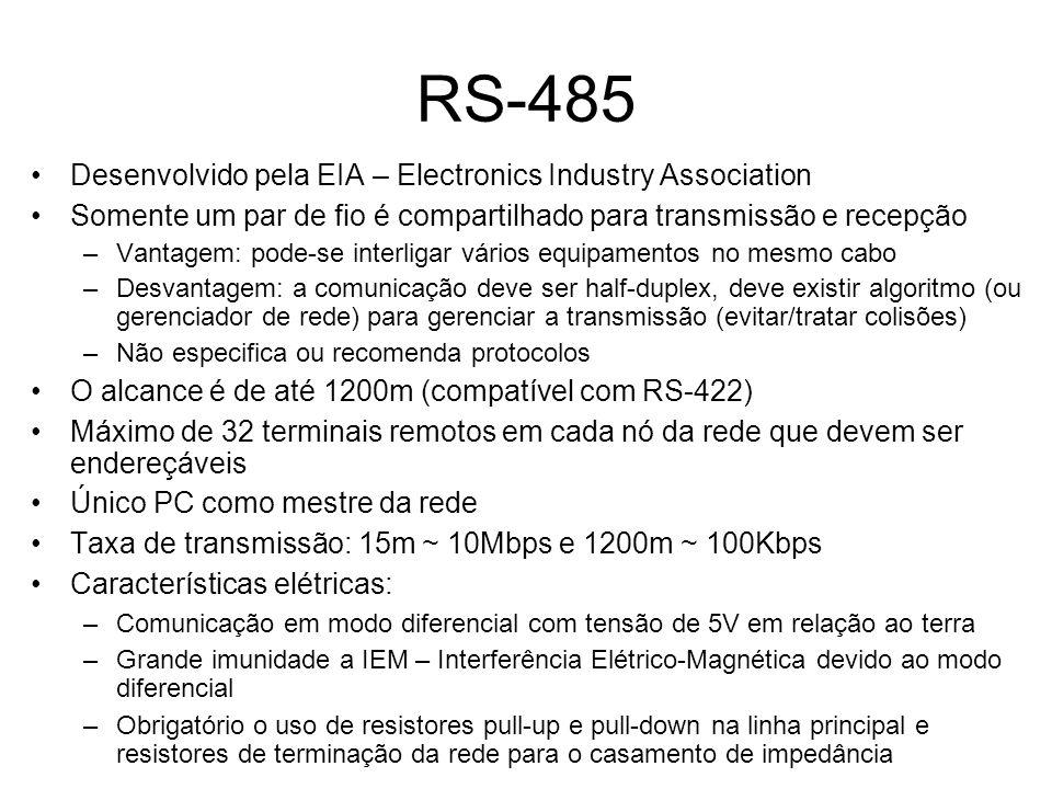 RS-485 Desenvolvido pela EIA – Electronics Industry Association Somente um par de fio é compartilhado para transmissão e recepção –Vantagem: pode-se interligar vários equipamentos no mesmo cabo –Desvantagem: a comunicação deve ser half-duplex, deve existir algoritmo (ou gerenciador de rede) para gerenciar a transmissão (evitar/tratar colisões) –Não especifica ou recomenda protocolos O alcance é de até 1200m (compatível com RS-422) Máximo de 32 terminais remotos em cada nó da rede que devem ser endereçáveis Único PC como mestre da rede Taxa de transmissão: 15m ~ 10Mbps e 1200m ~ 100Kbps Características elétricas: –Comunicação em modo diferencial com tensão de 5V em relação ao terra –Grande imunidade a IEM – Interferência Elétrico-Magnética devido ao modo diferencial –Obrigatório o uso de resistores pull-up e pull-down na linha principal e resistores de terminação da rede para o casamento de impedância