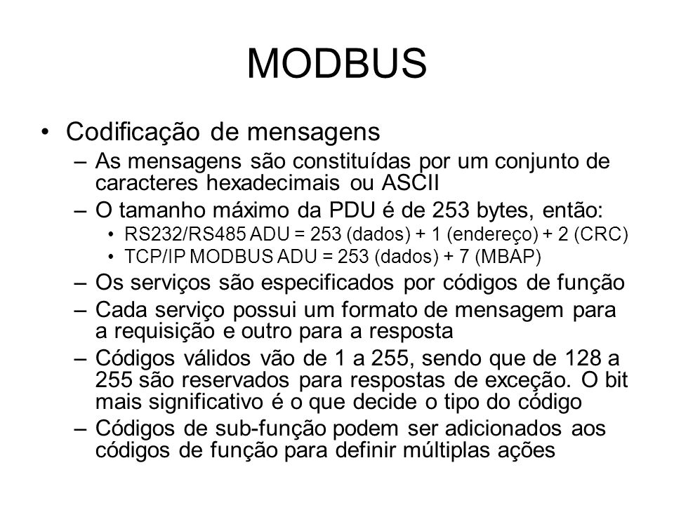 MODBUS Codificação de mensagens –As mensagens são constituídas por um conjunto de caracteres hexadecimais ou ASCII –O tamanho máximo da PDU é de 253 bytes, então: RS232/RS485 ADU = 253 (dados) + 1 (endereço) + 2 (CRC) TCP/IP MODBUS ADU = 253 (dados) + 7 (MBAP) –Os serviços são especificados por códigos de função –Cada serviço possui um formato de mensagem para a requisição e outro para a resposta –Códigos válidos vão de 1 a 255, sendo que de 128 a 255 são reservados para respostas de exceção.