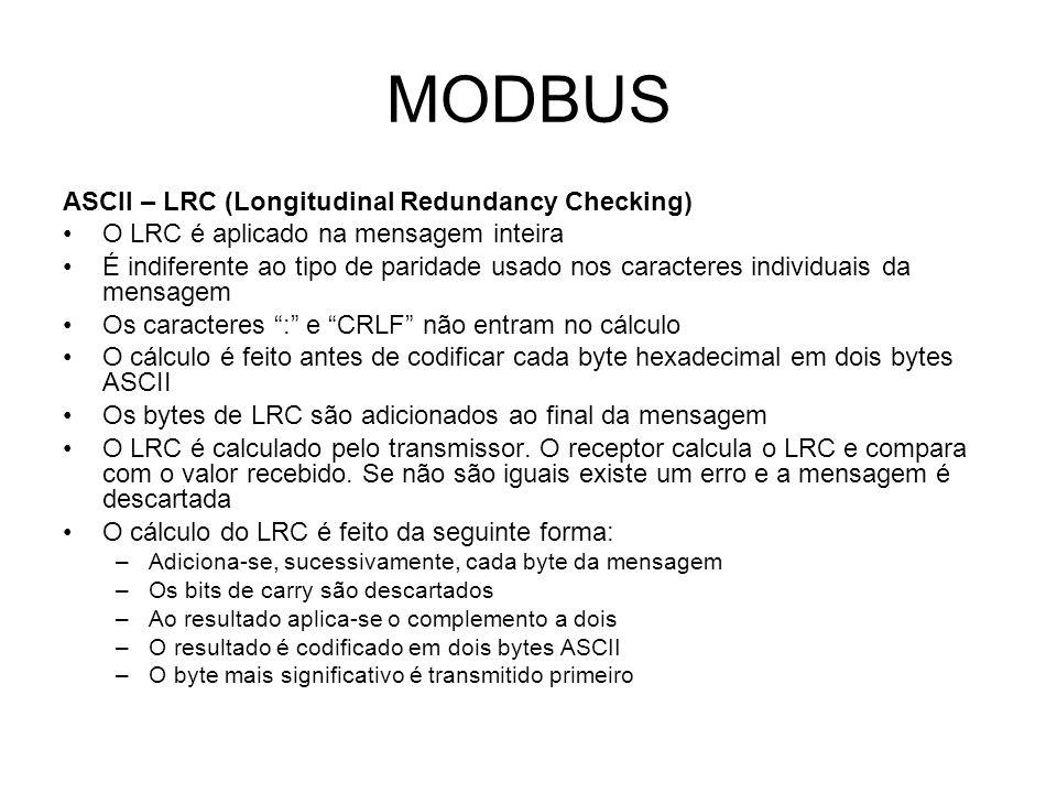 MODBUS ASCII – LRC (Longitudinal Redundancy Checking) O LRC é aplicado na mensagem inteira É indiferente ao tipo de paridade usado nos caracteres individuais da mensagem Os caracteres : e CRLF não entram no cálculo O cálculo é feito antes de codificar cada byte hexadecimal em dois bytes ASCII Os bytes de LRC são adicionados ao final da mensagem O LRC é calculado pelo transmissor.