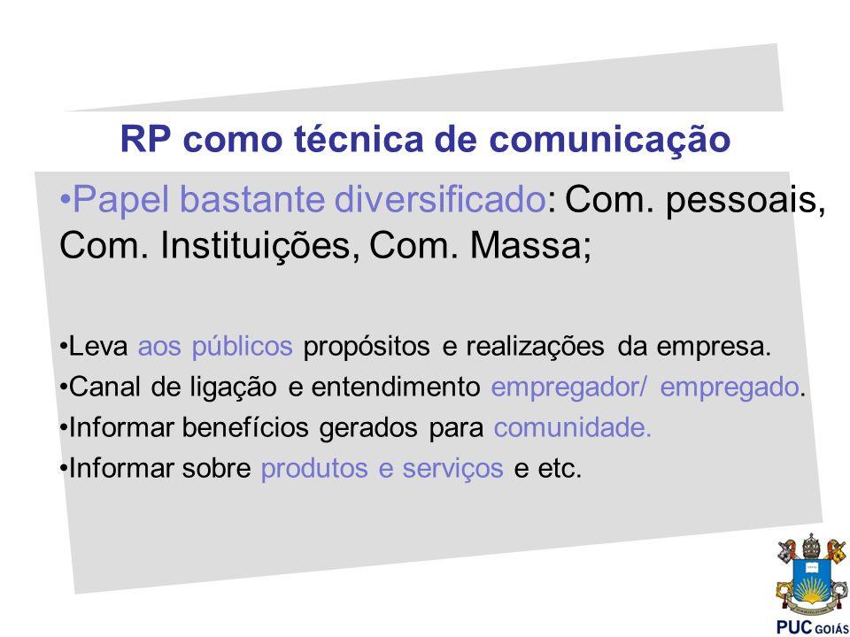 RP como técnica de comunicação Papel bastante diversificado: Com. pessoais, Com. Instituições, Com. Massa; Leva aos públicos propósitos e realizações