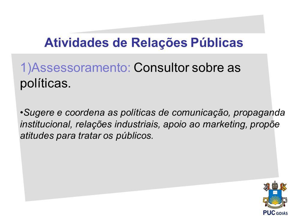 Atividades de Relações Públicas 1)Assessoramento: Consultor sobre as políticas. Sugere e coordena as políticas de comunicação, propaganda instituciona