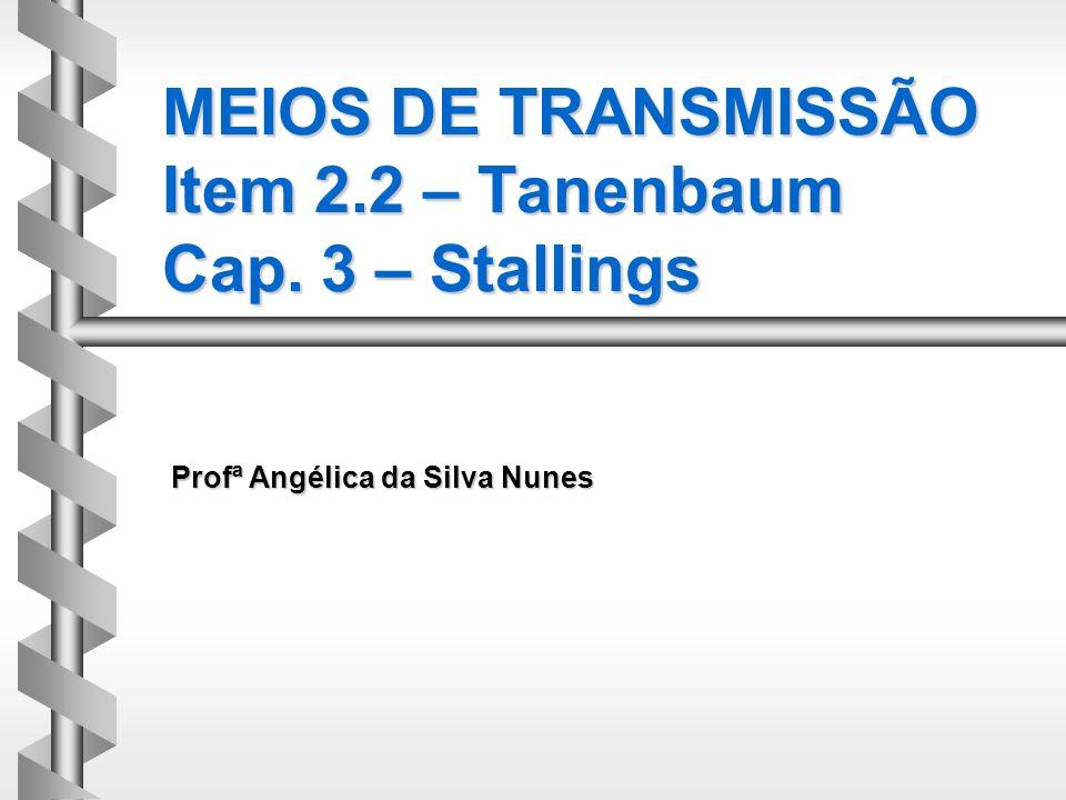 MEIOS DE TRANSMISSÃO Item 2.2 – Tanenbaum Cap. 3 – Stallings Profª Angélica da Silva Nunes
