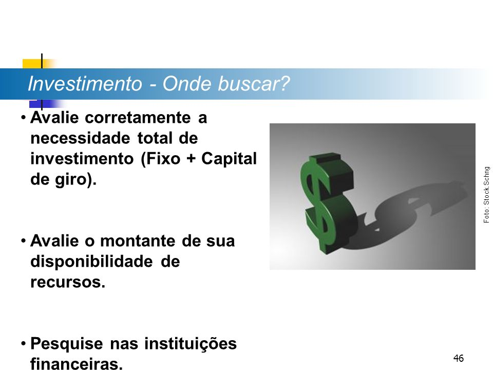 Investimento - Onde buscar? Avalie corretamente a necessidade total de investimento (Fixo + Capital de giro). Avalie o montante de sua disponibilidade