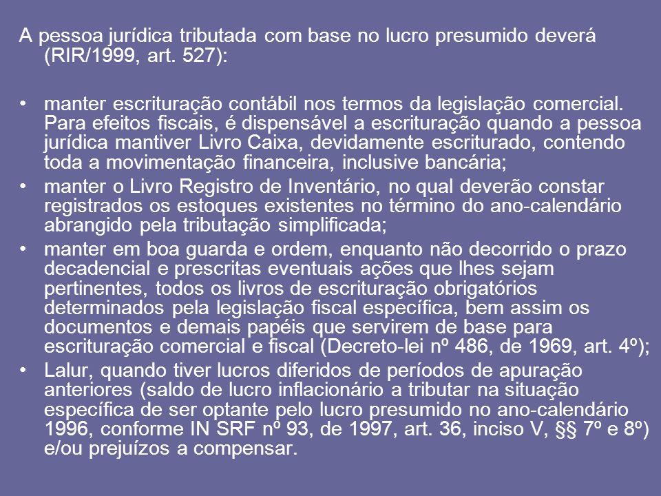A pessoa jurídica tributada com base no lucro presumido deverá (RIR/1999, art. 527): manter escrituração contábil nos termos da legislação comercial.