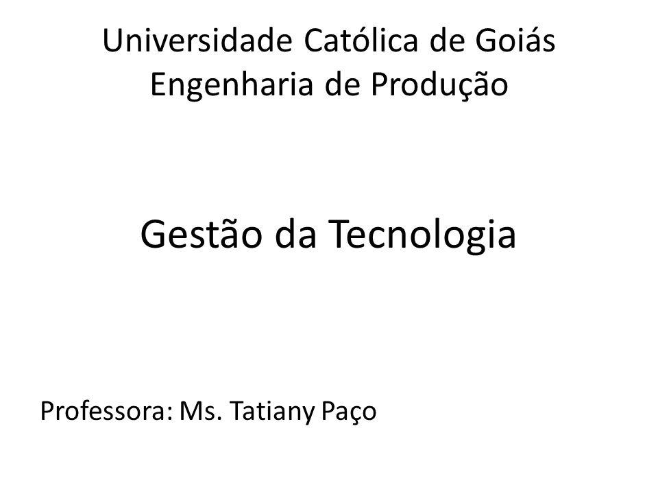 Universidade Católica de Goiás Engenharia de Produção Gestão da Tecnologia Professora: Ms.