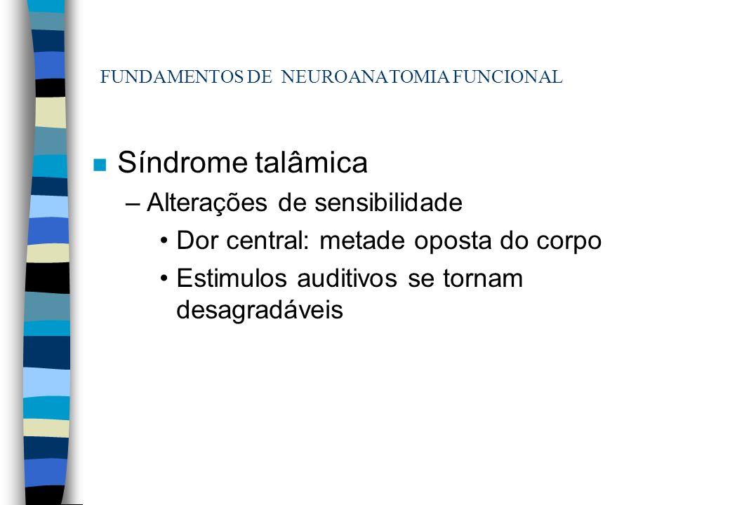 FUNDAMENTOS DE NEUROANATOMIA FUNCIONAL n Síndrome talâmica –Alterações de sensibilidade Dor central: metade oposta do corpo Estimulos auditivos se tor