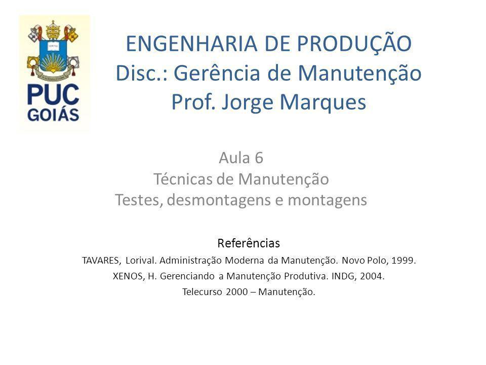 ENGENHARIA DE PRODUÇÃO Disc.: Gerência de Manutenção Prof. Jorge Marques Aula 6 Técnicas de Manutenção Testes, desmontagens e montagens Referências TA
