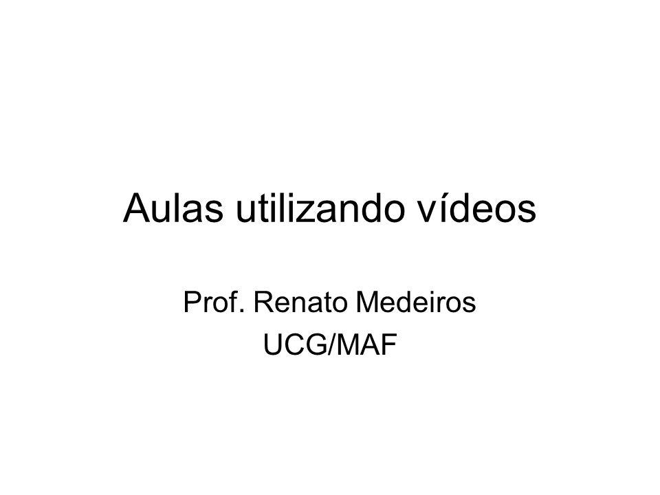 Aulas utilizando vídeos Prof. Renato Medeiros UCG/MAF