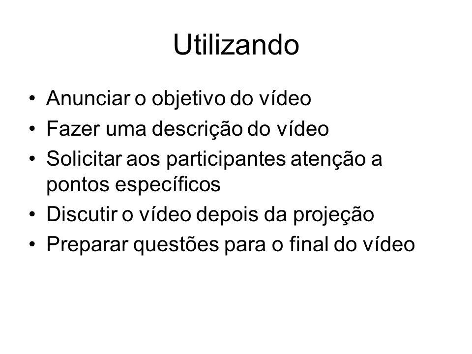 Utilizando Anunciar o objetivo do vídeo Fazer uma descrição do vídeo Solicitar aos participantes atenção a pontos específicos Discutir o vídeo depois