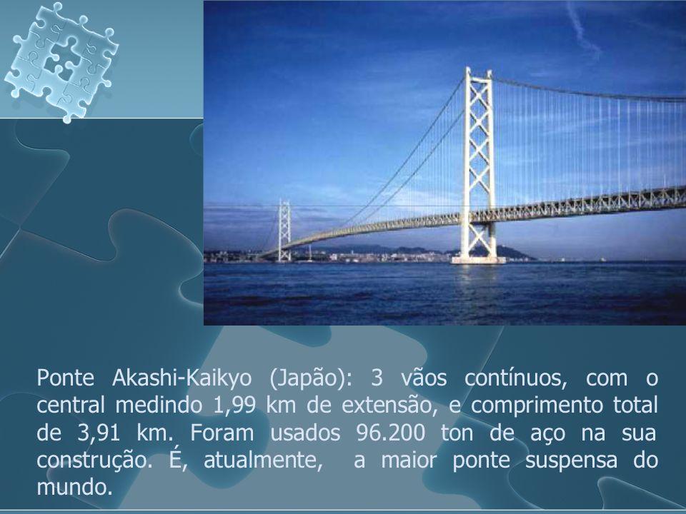 Ponte Akashi-Kaikyo (Japão): 3 vãos contínuos, com o central medindo 1,99 km de extensão, e comprimento total de 3,91 km. Foram usados 96.200 ton de a