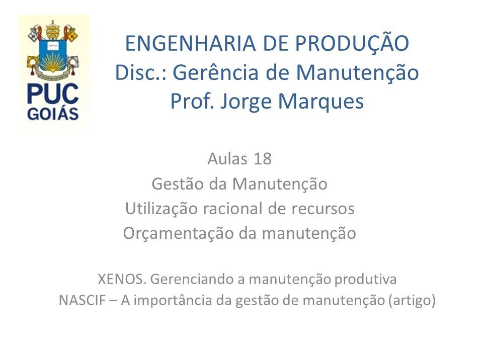 ENGENHARIA DE PRODUÇÃO Disc.: Gerência de Manutenção Prof. Jorge Marques Aulas 18 Gestão da Manutenção Utilização racional de recursos Orçamentação da