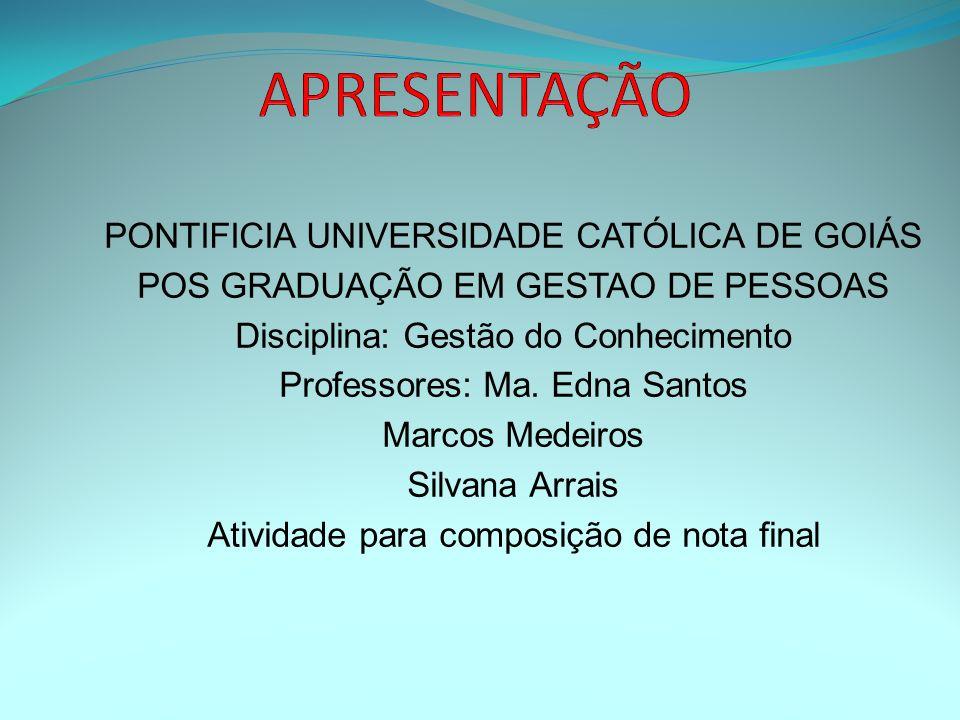 PONTIFICIA UNIVERSIDADE CATÓLICA DE GOIÁS POS GRADUAÇÃO EM GESTAO DE PESSOAS Disciplina: Gestão do Conhecimento Professores: Ma. Edna Santos Marcos Me