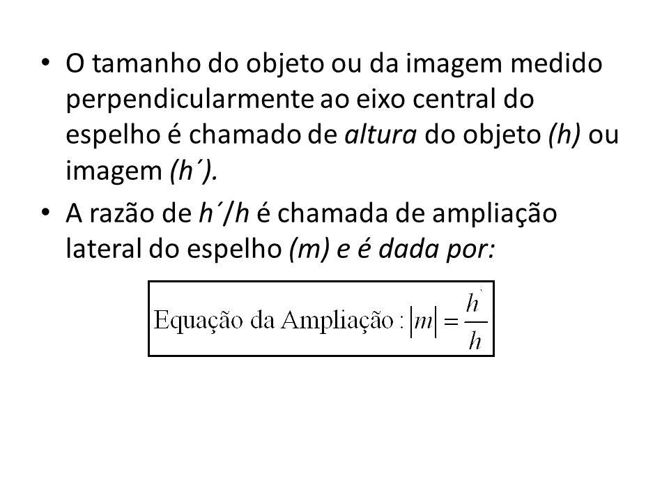 O tamanho do objeto ou da imagem medido perpendicularmente ao eixo central do espelho é chamado de altura do objeto (h) ou imagem (h´). A razão de h´/