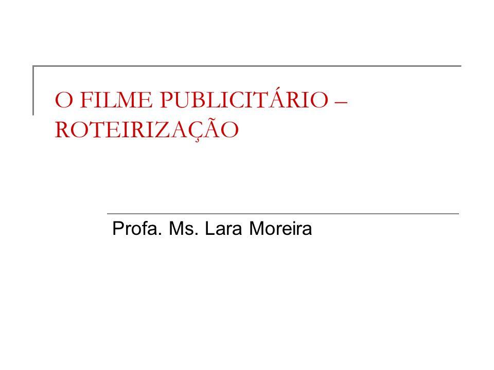 O FILME PUBLICITÁRIO – ROTEIRIZAÇÃO Profa. Ms. Lara Moreira