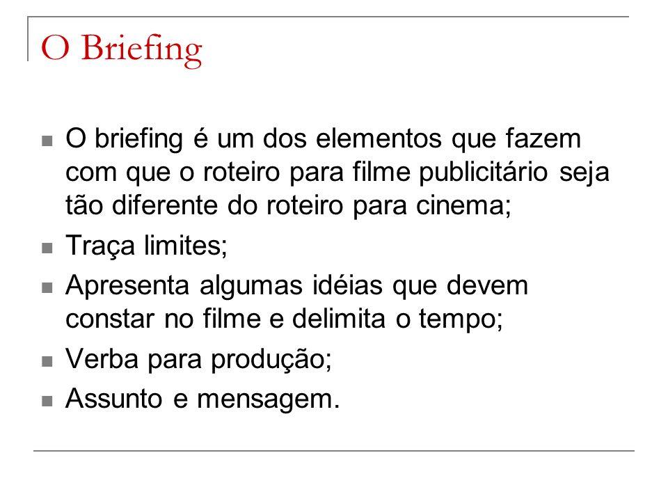 O Briefing O briefing é um dos elementos que fazem com que o roteiro para filme publicitário seja tão diferente do roteiro para cinema; Traça limites; Apresenta algumas idéias que devem constar no filme e delimita o tempo; Verba para produção; Assunto e mensagem.
