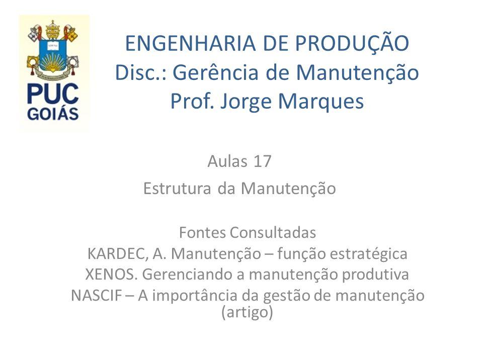 ENGENHARIA DE PRODUÇÃO Disc.: Gerência de Manutenção Prof. Jorge Marques Aulas 17 Estrutura da Manutenção Fontes Consultadas KARDEC, A. Manutenção – f