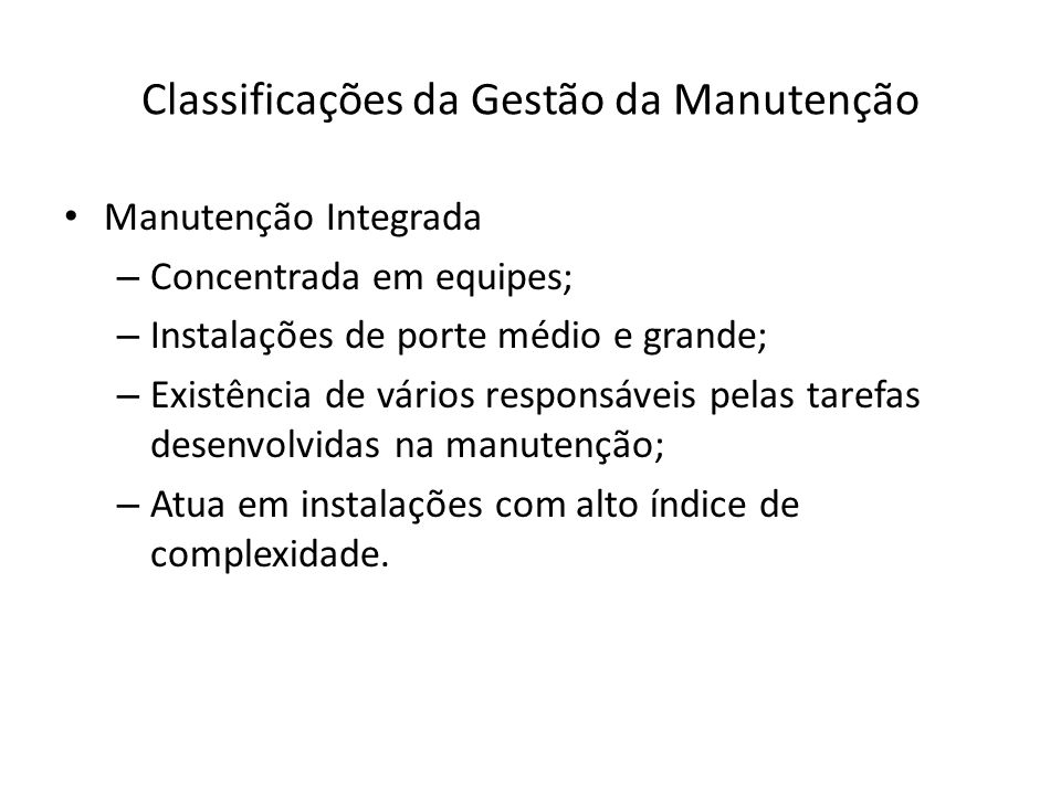 Classificações da Gestão da Manutenção Manutenção Integrada – Concentrada em equipes; – Instalações de porte médio e grande; – Existência de vários re