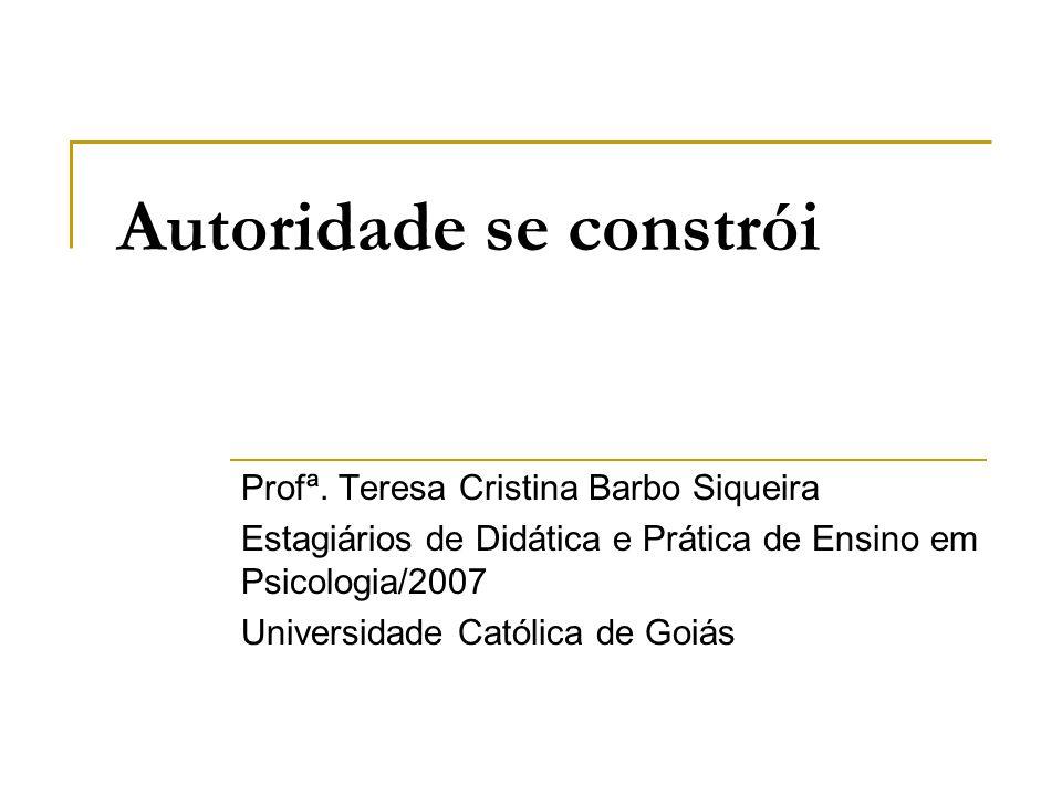 Autoridade se constrói Profª. Teresa Cristina Barbo Siqueira Estagiários de Didática e Prática de Ensino em Psicologia/2007 Universidade Católica de G