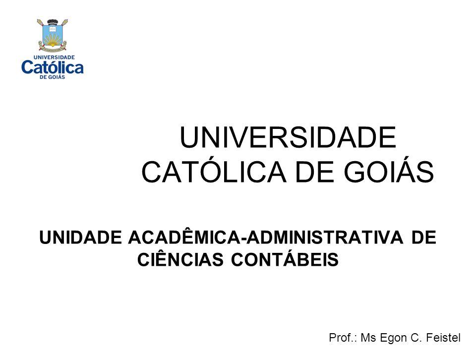 UNIVERSIDADE CATÓLICA DE GOIÁS UNIDADE ACADÊMICA-ADMINISTRATIVA DE CIÊNCIAS CONTÁBEIS Prof.: Ms Egon C. Feistel