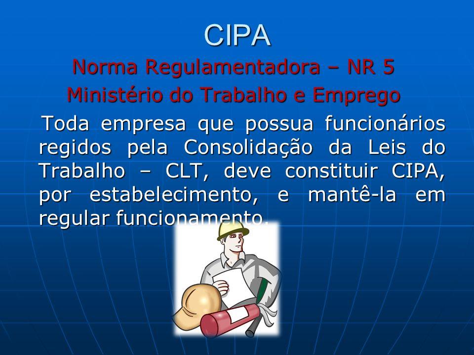 CIPA Norma Regulamentadora – NR 5 Ministério do Trabalho e Emprego Toda empresa que possua funcionários regidos pela Consolidação da Leis do Trabalho