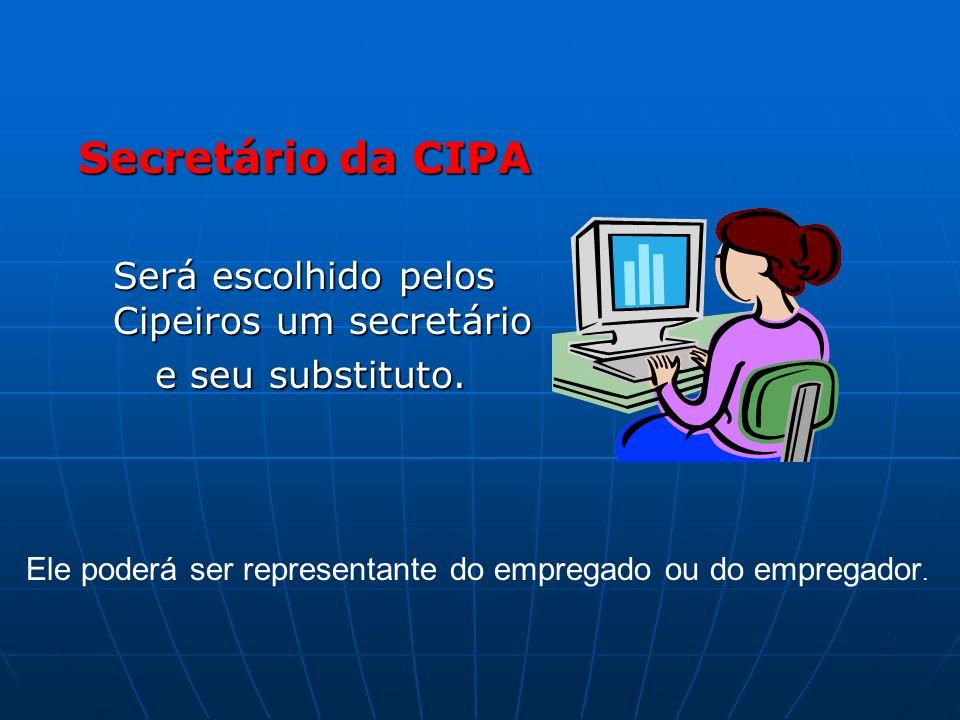 Secretário da CIPA Será escolhido pelos Cipeiros um secretário e seu substituto. e seu substituto. Ele poderá ser representante do empregado ou do emp