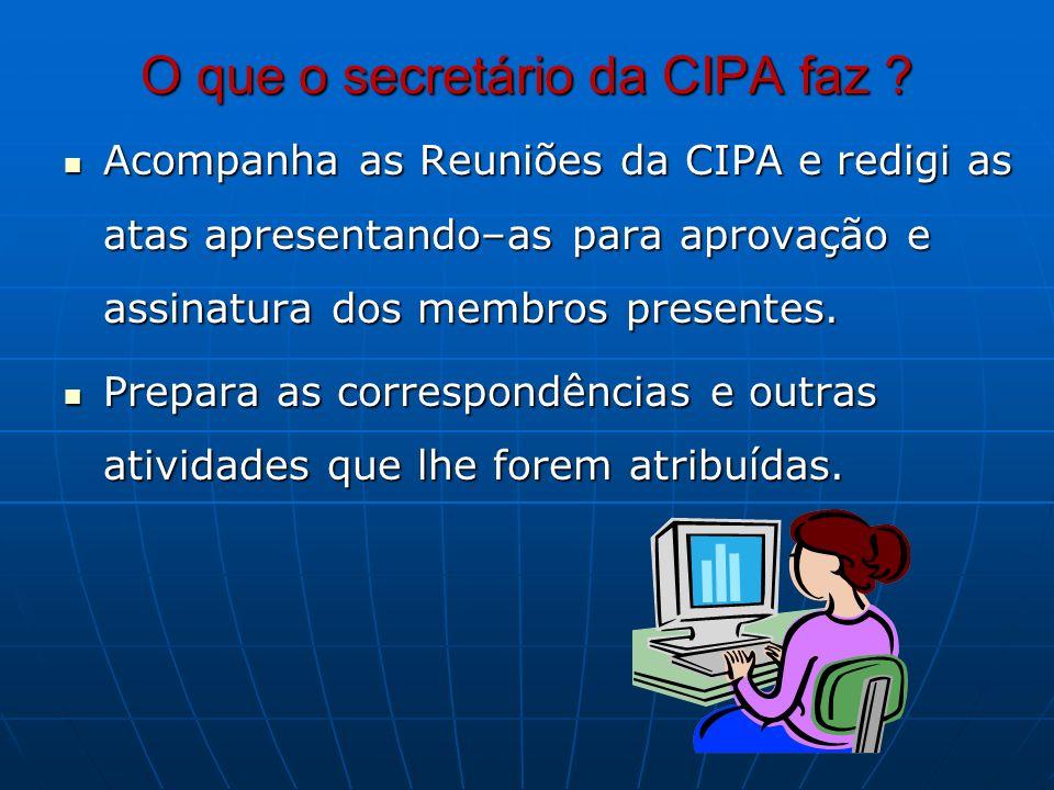 O que o secretário da CIPA faz ? Acompanha as Reuniões da CIPA e redigi as atas apresentando–as para aprovação e assinatura dos membros presentes. Aco