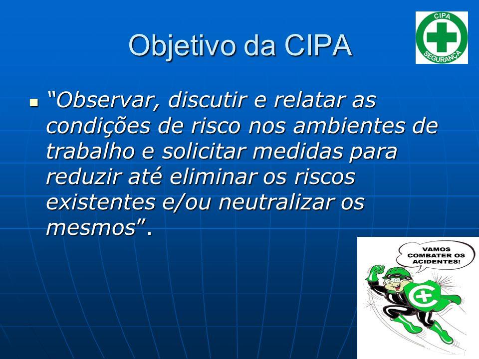 Objetivo da CIPA Observar, discutir e relatar as condições de risco nos ambientes de trabalho e solicitar medidas para reduzir até eliminar os riscos