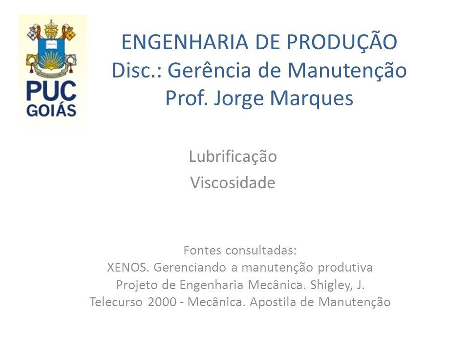 ENGENHARIA DE PRODUÇÃO Disc.: Gerência de Manutenção Prof. Jorge Marques Lubrificação Viscosidade Fontes consultadas: XENOS. Gerenciando a manutenção
