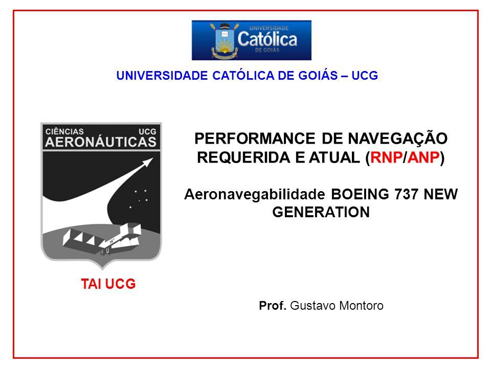 1 UNIVERSIDADE CATÓLICA DE GOIÁS – UCG PERFORMANCE DE NAVEGAÇÃO REQUERIDA E ATUAL (RNP/ANP) Aeronavegabilidade BOEING 737 NEW GENERATION Prof. Gustavo