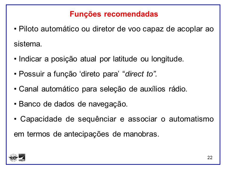 22 Funções recomendadas Piloto automático ou diretor de voo capaz de acoplar ao sistema. Indicar a posição atual por latitude ou longitude. Possuir a