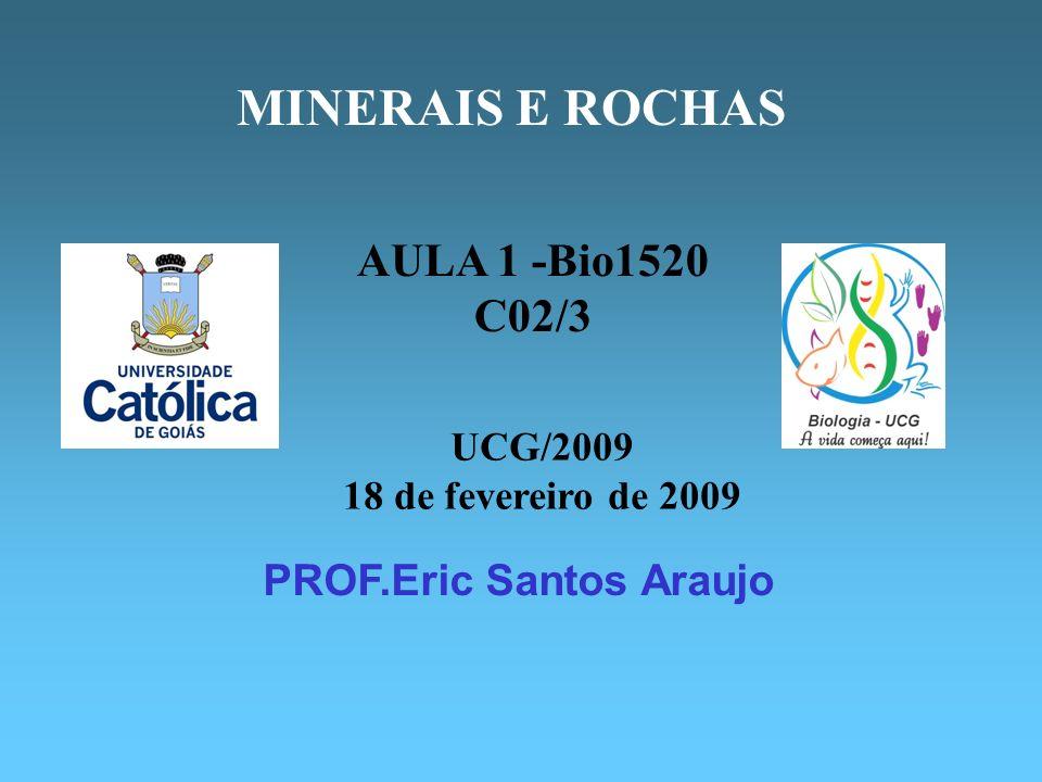 PROF.Eric Santos Araujo MINERAIS E ROCHAS UCG/2009 18 de fevereiro de 2009 AULA 1 -Bio1520 C02/3