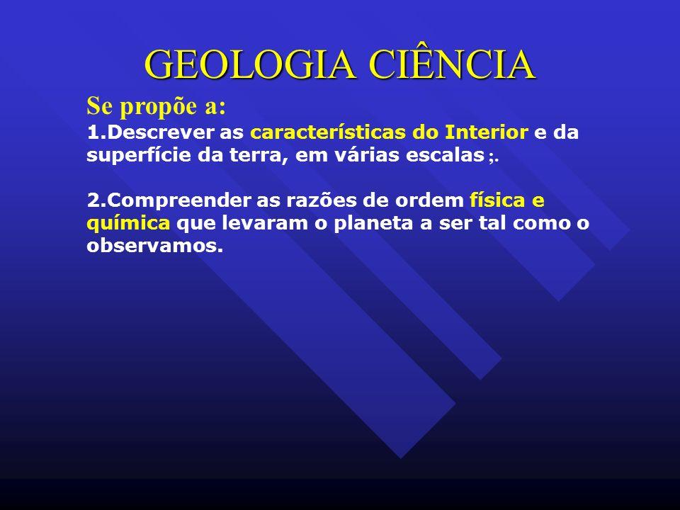 GEOLOGIA CIÊNCIA Se propõe a: 1.Descrever as características do Interior e da superfície da terra, em várias escalas ;. 2.Compreender as razões de ord