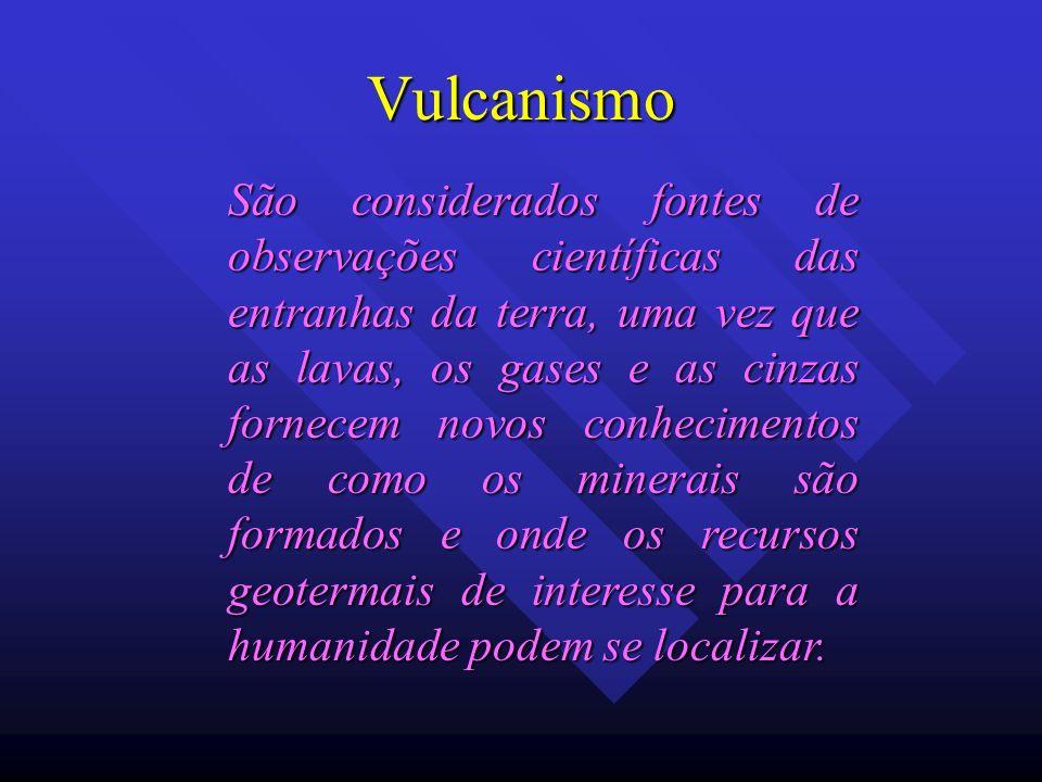 Vulcanismo São considerados fontes de observações científicas das entranhas da terra, uma vez que as lavas, os gases e as cinzas fornecem novos conhec