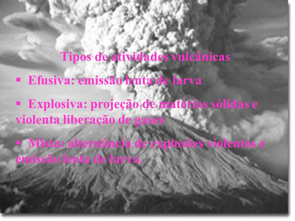 Tipos de atividades vulcânicas Efusiva: emissão lenta de larva Explosiva: projeção de matérias sólidas e violenta liberação de gases Mista: alternânci