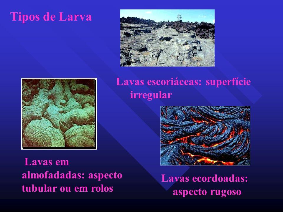 Tipos de Larva Lavas escoriáceas: superfície irregular Lavas em almofadadas: aspecto tubular ou em rolos Lavas ecordoadas: aspecto rugoso