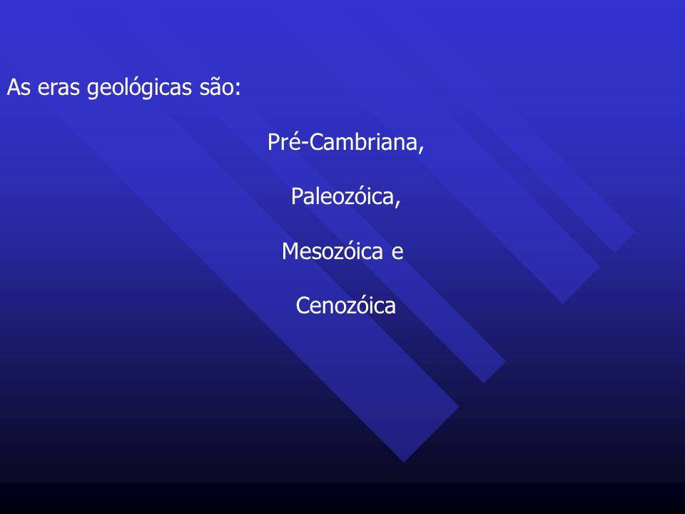 As eras geológicas são: Pré-Cambriana, Paleozóica, Mesozóica e Cenozóica