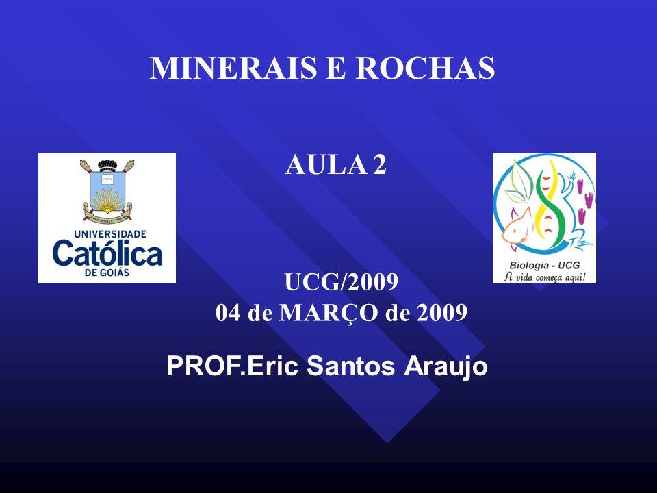 PROF.Eric Santos Araujo MINERAIS E ROCHAS UCG/2009 04 de MARÇO de 2009 AULA 2