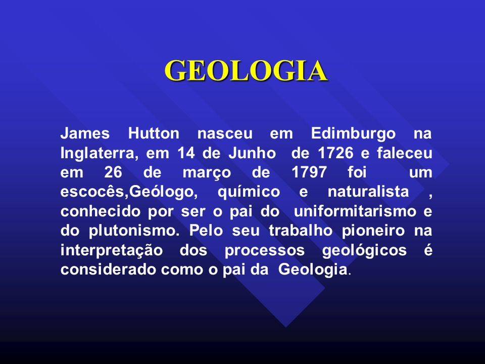 GEOLOGIA James Hutton nasceu em Edimburgo na Inglaterra, em 14 de Junho de 1726 e faleceu em 26 de março de 1797 foi um escocês,Geólogo, químico e nat