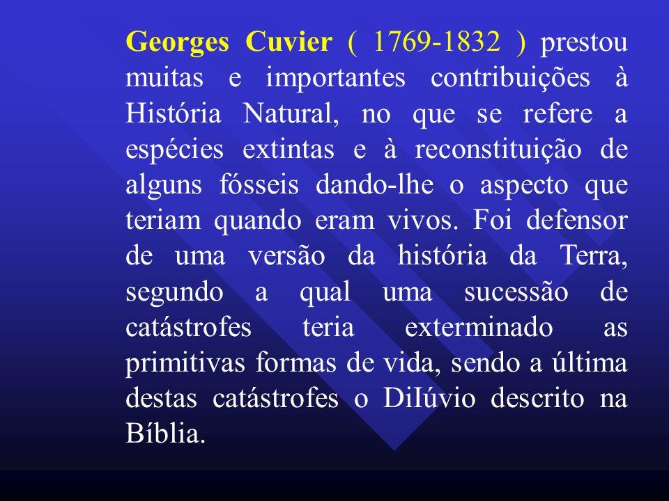 Georges Cuvier ( 1769-1832 ) prestou muitas e importantes contribuições à História Natural, no que se refere a espécies extintas e à reconstituição de