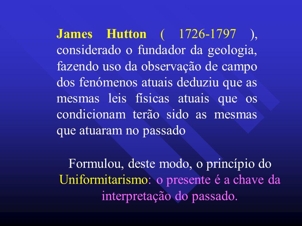 James Hutton ( 1726-1797 ), considerado o fundador da geologia, fazendo uso da observação de campo dos fenómenos atuais deduziu que as mesmas leis fís