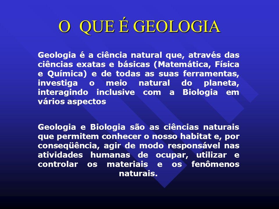 O QUE É GEOLOGIA Geologia é a ciência natural que, através das ciências exatas e básicas (Matemática, Física e Química) e de todas as suas ferramentas