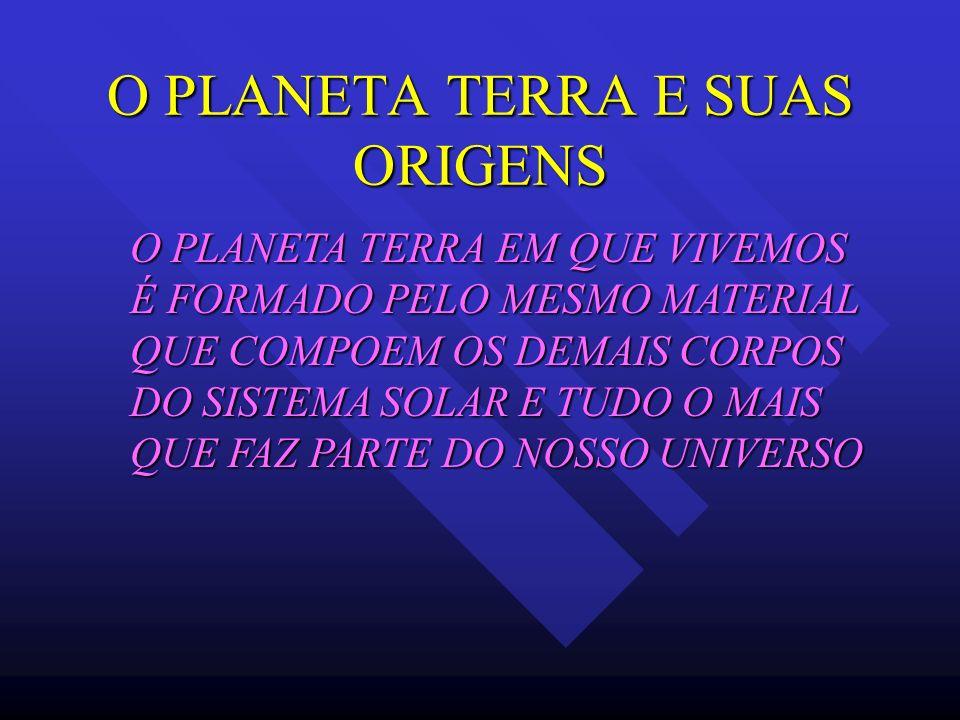 O PLANETA TERRA E SUAS ORIGENS O PLANETA TERRA EM QUE VIVEMOS É FORMADO PELO MESMO MATERIAL QUE COMPOEM OS DEMAIS CORPOS DO SISTEMA SOLAR E TUDO O MAI