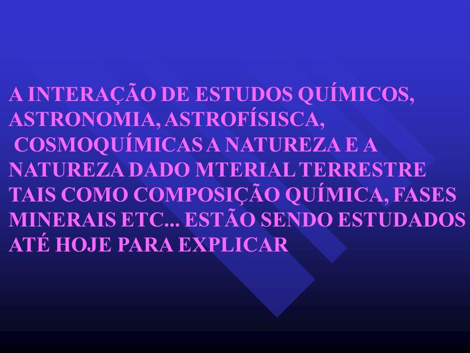 A INTERAÇÃO DE ESTUDOS QUÍMICOS, ASTRONOMIA, ASTROFÍSISCA, COSMOQUÍMICAS A NATUREZA E A NATUREZA DADO MTERIAL TERRESTRE TAIS COMO COMPOSIÇÃO QUÍMICA,