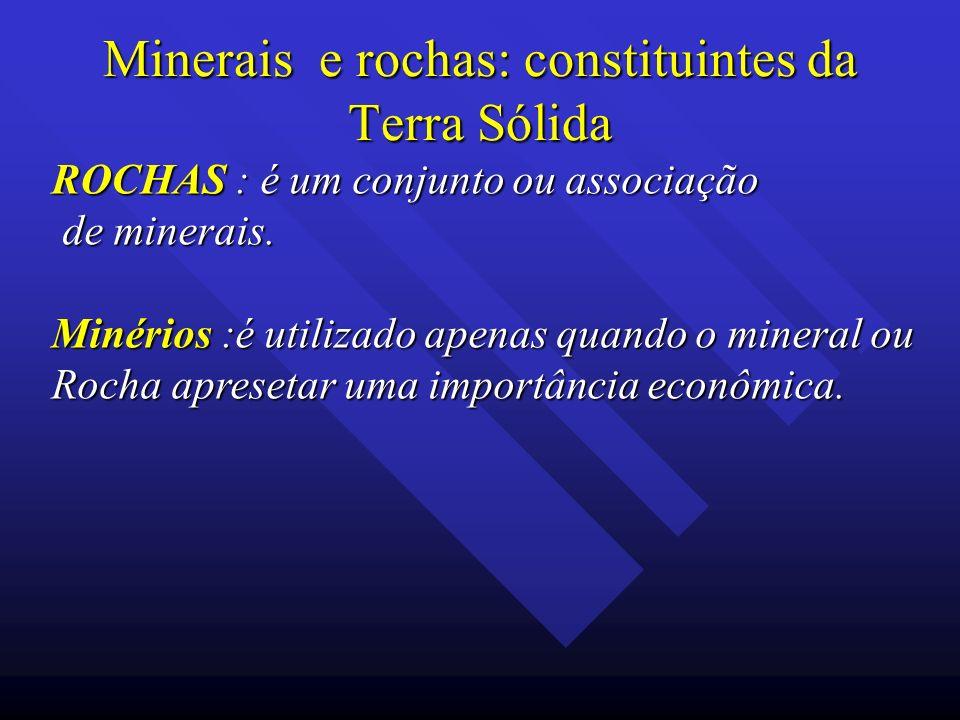 Minerais e rochas: constituintes da Terra Sólida ROCHAS : é um conjunto ou associação de minerais. de minerais. Minérios :é utilizado apenas quando o