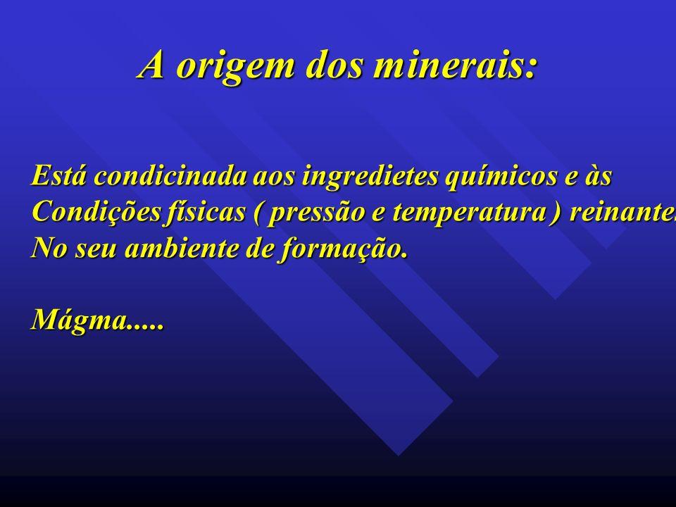 A origem dos minerais: Está condicinada aos ingredietes químicos e às Condições físicas ( pressão e temperatura ) reinantes No seu ambiente de formaçã