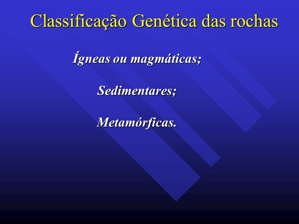 Classificação Genética das rochas Ígneas ou magmáticas; Sedimentares;Metamórficas.