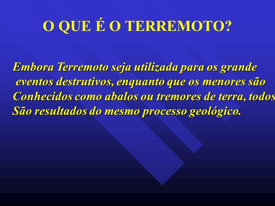 O QUE É O TERREMOTO? Embora Terremoto seja utilizada para os grande eventos destrutivos, enquanto que os menores são eventos destrutivos, enquanto que
