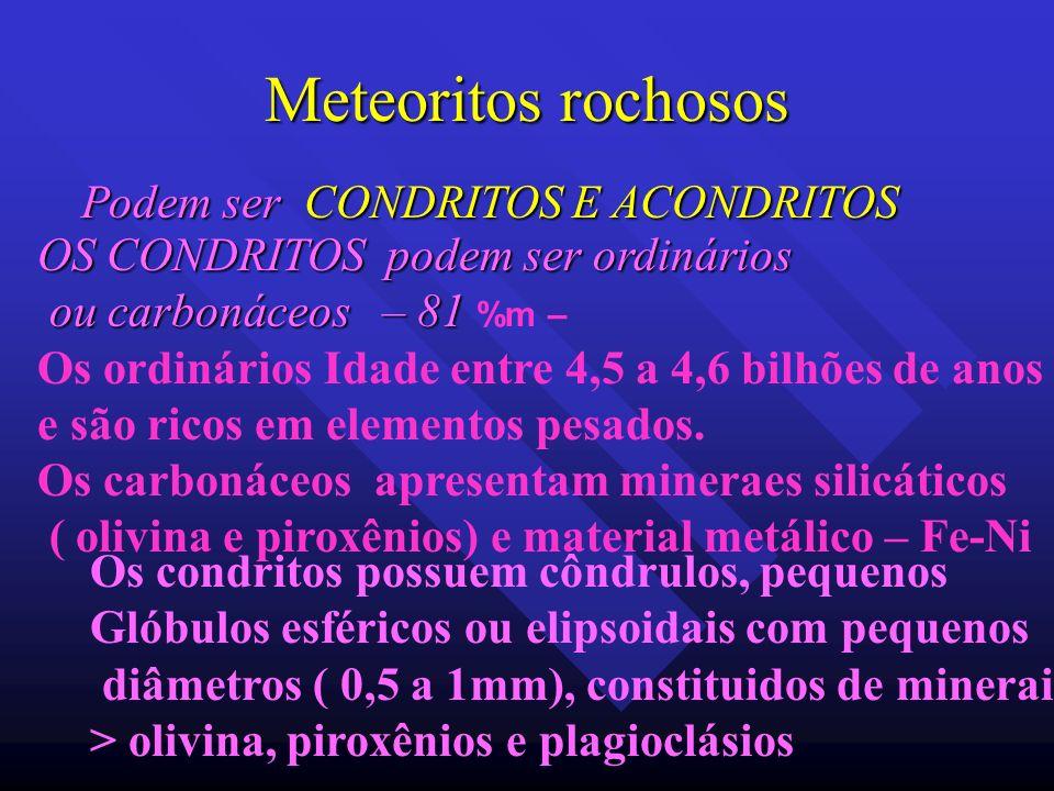 Meteoritos rochosos Podem ser CONDRITOS E ACONDRITOS OS CONDRITOS podem ser ordinários ou carbonáceos – 81 ou carbonáceos – 81 %m – Os ordinários Idad