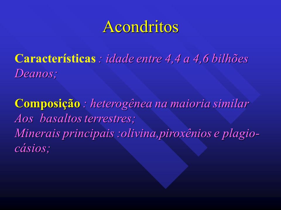 Acondritos : idade entre 4,4 a 4,6 bilhões Características : idade entre 4,4 a 4,6 bilhõesDeanos; Composição : heterogênea na maioria similar Aos basa